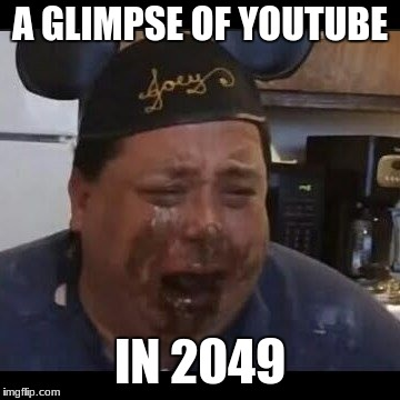 A GLIMPSE OF YOUTUBE IN 2049 | image tagged in joey | made w/ Imgflip meme maker