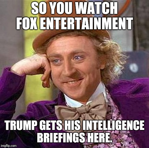 Creepy Condescending Wonka Meme | SO YOU WATCH FOX ENTERTAINMENT TRUMP GETS HIS INTELLIGENCE BRIEFINGS HERE. | image tagged in memes,creepy condescending wonka | made w/ Imgflip meme maker