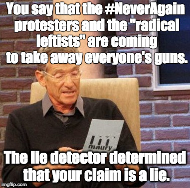 "Right-Wing Lie Detector | You say that the #NeverAgain protesters and the ""radical leftists"" are coming to take away everyone's guns. The lie detector determined that 