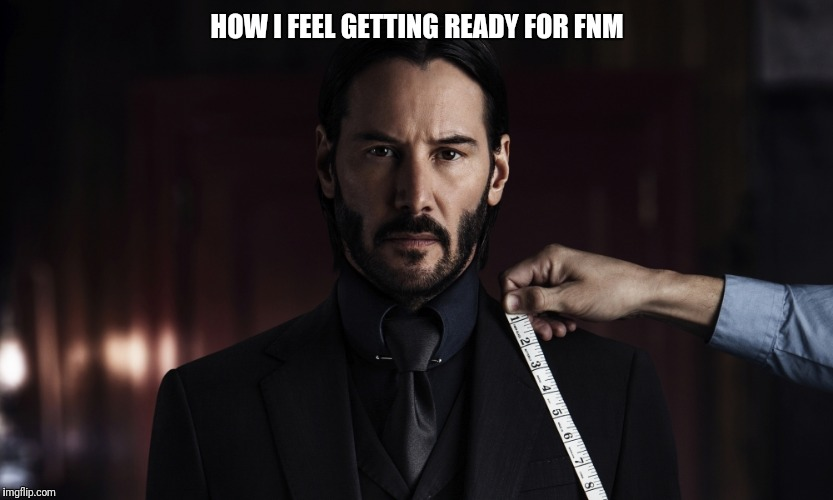 Friday Night Magic | HOW I FEEL GETTING READY FOR FNM | image tagged in john wick,magic the gathering | made w/ Imgflip meme maker