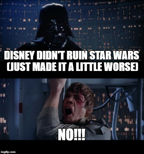 Come on guys its not the end of the world. | DISNEY DIDN'T RUIN STAR WARS (JUST MADE IT A LITTLE WORSE) NO!!! | image tagged in memes,star wars no | made w/ Imgflip meme maker