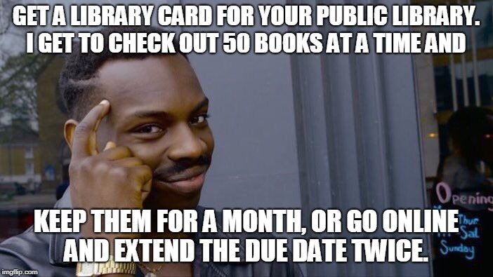Roll Safe Think About It Meme | GET A LIBRARY CARD FOR YOUR PUBLIC LIBRARY. I GET TO CHECK OUT 50 BOOKS AT A TIME AND KEEP THEM FOR A MONTH, OR GO ONLINE AND EXTEND THE DUE | image tagged in memes,roll safe think about it | made w/ Imgflip meme maker