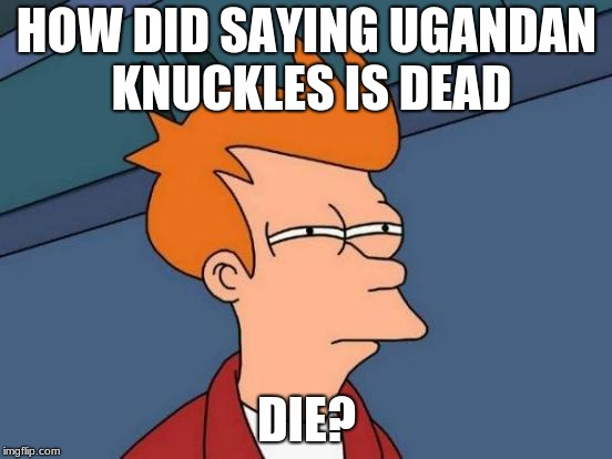 Futurama Fry Meme | HOW DID SAYING UGANDAN KNUCKLES IS DEAD DIE? | image tagged in memes,futurama fry | made w/ Imgflip meme maker