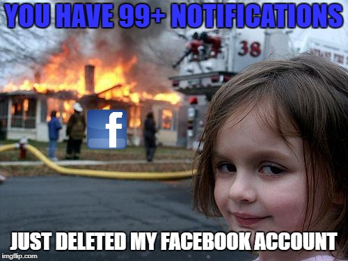 Disaster Girl Meme | YOU HAVE 99+ NOTIFICATIONS JUST DELETED MY FACEBOOK ACCOUNT | image tagged in memes,disaster girl | made w/ Imgflip meme maker