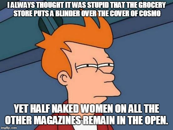 Futurama Fry Meme | I ALWAYS THOUGHT IT WAS STUPID THAT THE GROCERY STORE PUTS A BLINDER OVER THE COVER OF COSMO YET HALF NAKED WOMEN ON ALL THE OTHER MAGAZINES | image tagged in memes,futurama fry | made w/ Imgflip meme maker