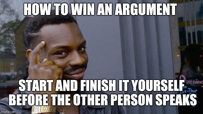 Roll Safe Think About It Meme | HOW TO WIN AN ARGUMENT START AND FINISH IT YOURSELF BEFORE THE OTHER PERSON SPEAKS | image tagged in memes,roll safe think about it | made w/ Imgflip meme maker