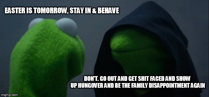 Evil Kermit Meme | EASTER IS TOMORROW, STAY IN & BEHAVE DON'T. GO OUT AND GET SHIT FACED AND SHOW UP HUNGOVER AND BE THE FAMILY DISAPPOINTMENT AGAIN | image tagged in memes,evil kermit | made w/ Imgflip meme maker