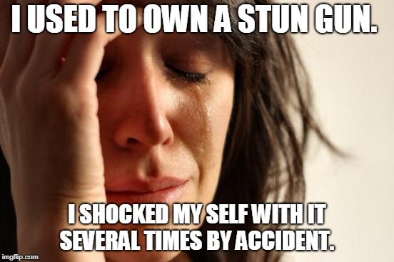 First World Problems Meme | I USED TO OWN A STUN GUN. I SHOCKED MY SELF WITH IT SEVERAL TIMES BY ACCIDENT. | image tagged in memes,first world problems | made w/ Imgflip meme maker