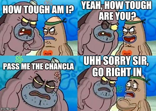 How Tough Are You Meme | HOW TOUGH AM I? YEAH, HOW TOUGH ARE YOU? PASS ME THE CHANCLA UHH SORRY SIR, GO RIGHT IN | image tagged in memes,how tough are you | made w/ Imgflip meme maker