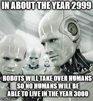 Robots | IN ABOUT THE YEAR 2999 ROBOTS WILL TAKE OVER HUMANS SO NO HUMANS WILL BE ABLE TO LIVE IN THE YEAR 3000 | image tagged in memes,robots | made w/ Imgflip meme maker
