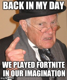 Back In My Day Meme | BACK IN MY DAY WE PLAYED FORTNITE IN OUR IMAGINATION | image tagged in memes,back in my day | made w/ Imgflip meme maker