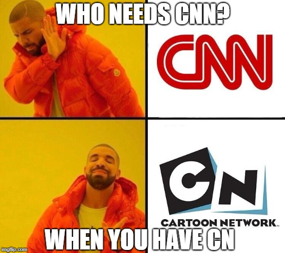 Who needs CNN? | WHO NEEDS CNN? WHEN YOU HAVE CN | image tagged in cnn,cartoon network,drake meme | made w/ Imgflip meme maker