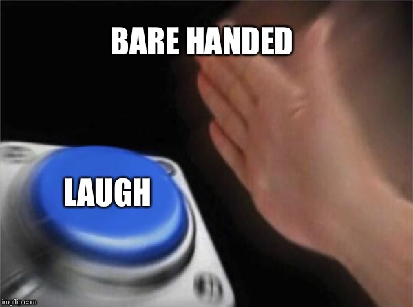 Blank Nut Button Meme | BARE HANDED LAUGH | image tagged in memes,blank nut button | made w/ Imgflip meme maker