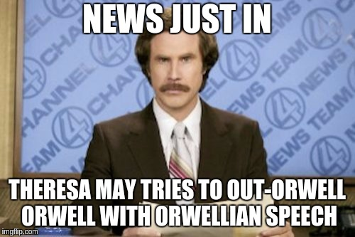 Ron Burgundy Meme | NEWS JUST IN THERESA MAY TRIES TO OUT-ORWELL ORWELL WITH ORWELLIAN SPEECH | image tagged in memes,ron burgundy | made w/ Imgflip meme maker
