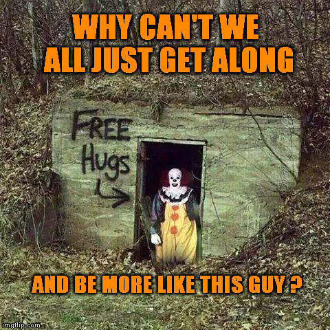 WHY CAN'T WE ALL JUST GET ALONG AND BE MORE LIKE THIS GUY ? | image tagged in hugging pennywise | made w/ Imgflip meme maker