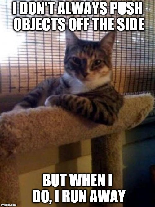 The Most Interesting Cat On The Internet | I DON'T ALWAYS PUSH OBJECTS OFF THE SIDE BUT WHEN I DO, I RUN AWAY | image tagged in memes,the most interesting cat in the world,cats,cat | made w/ Imgflip meme maker