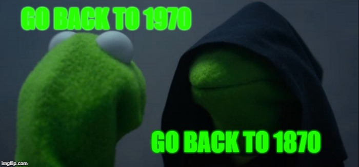 Evil Kermit Meme | GO BACK TO 1970 GO BACK TO 1870 | image tagged in memes,evil kermit | made w/ Imgflip meme maker
