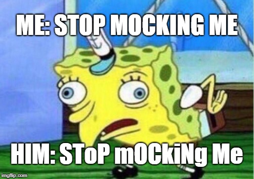 Mocking Spongebob Meme | ME: STOP MOCKING ME HIM: SToP mOCkiNg Me | image tagged in memes,mocking spongebob | made w/ Imgflip meme maker