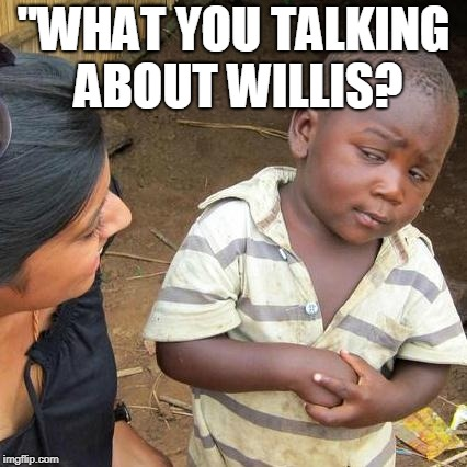 "Third World Skeptical Kid Meme | ""WHAT YOU TALKING ABOUT WILLIS? 