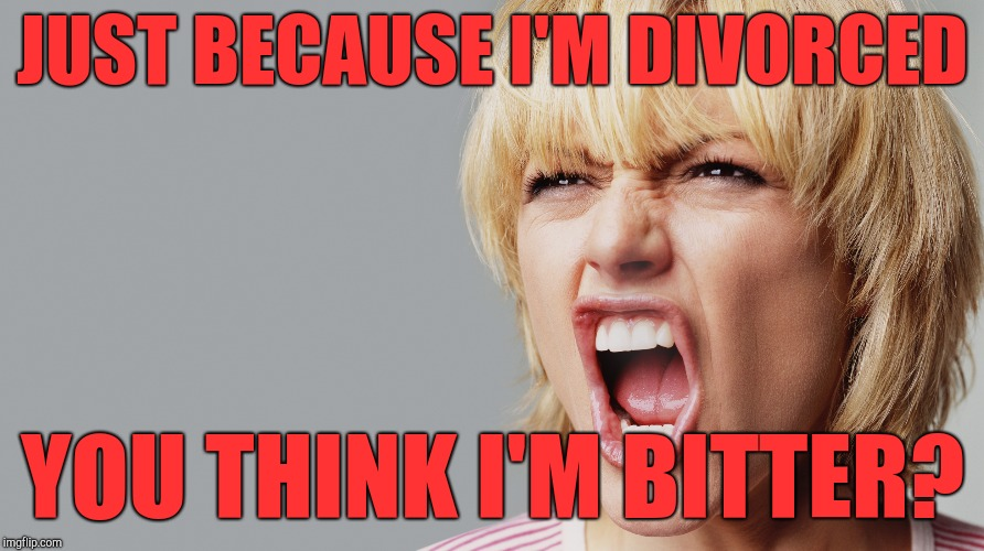 Divorced woman | JUST BECAUSE I'M DIVORCED YOU THINK I'M BITTER? | image tagged in angry woman yelling,dating | made w/ Imgflip meme maker