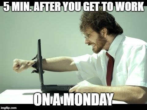 5 MIN. AFTER YOU GET TO WORK ON A MONDAY | image tagged in monday mornings | made w/ Imgflip meme maker