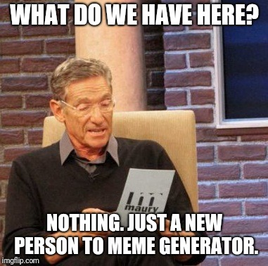 Noob to the max | WHAT DO WE HAVE HERE? NOTHING. JUST A NEW PERSON TO MEME GENERATOR. | image tagged in memes,maury lie detector | made w/ Imgflip meme maker