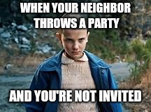Ooooh girl! You did not! | WHEN YOUR NEIGHBOR THROWS A PARTY AND YOU'RE NOT INVITED | image tagged in stranger things,waffle,eleven,lol so funny | made w/ Imgflip meme maker