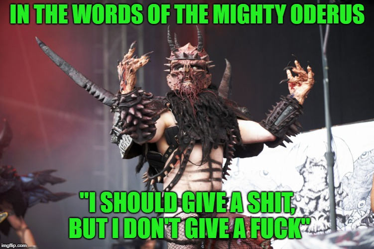 "GWAR | IN THE WORDS OF THE MIGHTY ODERUS ""I SHOULD GIVE A SHIT, BUT I DON'T GIVE A F**K"" 