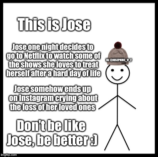 Be Like Bill Meme | This is Jose Jose one night decides to go to Netflix to watch some of the shows she loves to treat herself after a hard day of life Jose som | image tagged in memes,be like bill | made w/ Imgflip meme maker