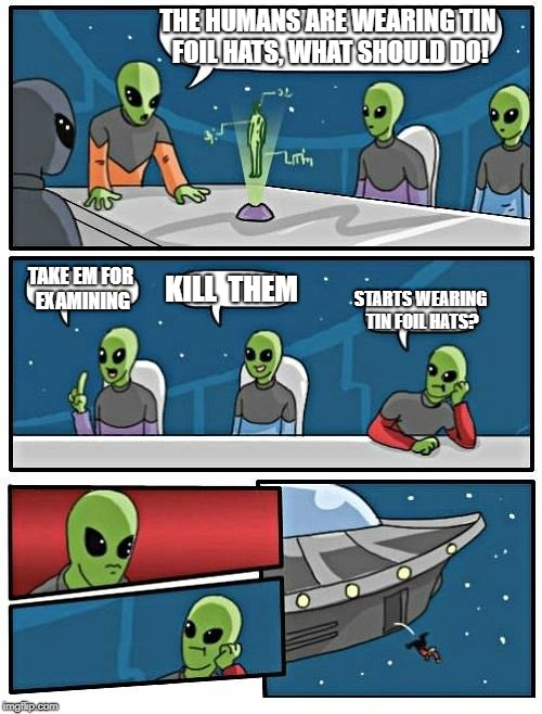 Alien Meeting Suggestion Meme | THE HUMANS ARE WEARING TIN FOIL HATS, WHAT SHOULD DO! TAKE EM FOR EXAMINING KILL  THEM STARTS WEARING TIN FOIL HATS? | image tagged in memes,alien meeting suggestion | made w/ Imgflip meme maker