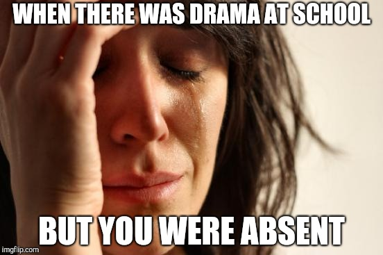 First World Problems Meme | WHEN THERE WAS DRAMA AT SCHOOL BUT YOU WERE ABSENT | image tagged in memes,first world problems | made w/ Imgflip meme maker