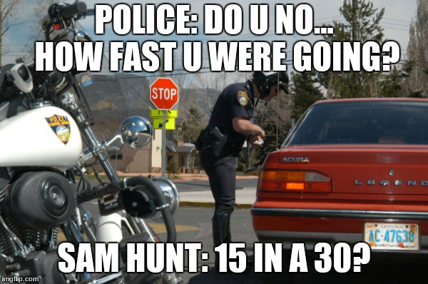 How fast u were going. |  POLICE: DO U NO... HOW FAST U WERE GOING? SAM HUNT: 15 IN A 30? | image tagged in police pull over,sam hunt,need for speed | made w/ Imgflip meme maker