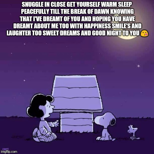 SNUGGLE IN CLOSE GET YOURSELF WARM SLEEP PEACEFULLY TILL THE BREAK OF DAWN KNOWING THAT I'VE DREAMT OF YOU AND HOPING YOU HAVE DREAMT ABOUT ME TOO WITH HAPPINESS SMILE'S AND LAUGHTER TOO SWEET DREAMS AND GOOD NIGHT TO YOU 😘 | image tagged in good night | made w/ Imgflip meme maker