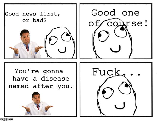 Rage Comic Template | Good news first, or bad? Good one of course! You're gonna have a disease named after you. F**k... | image tagged in rage comic template | made w/ Imgflip meme maker