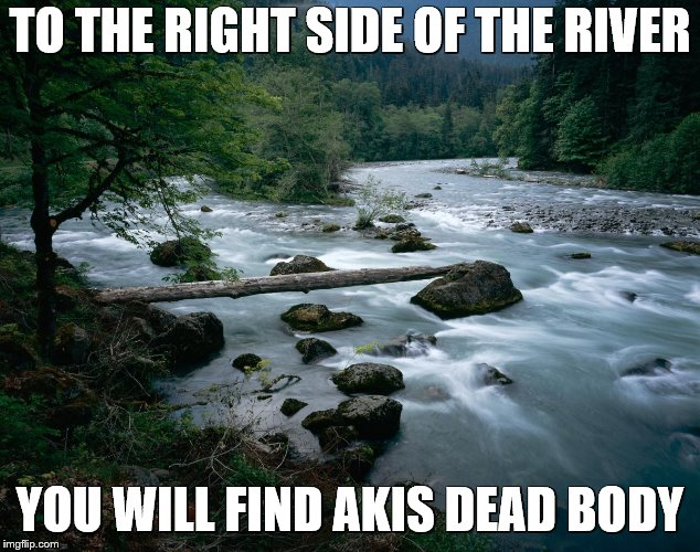 river | TO THE RIGHT SIDE OF THE RIVER YOU WILL FIND AKIS DEAD BODY | image tagged in river | made w/ Imgflip meme maker