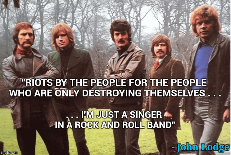 "Thinking man's Rock , the Moody Blues (R.I.P. Ray Thomas) | ""RIOTS BY THE PEOPLE FOR THE PEOPLE WHO ARE ONLY DESTROYING THEMSELVES . . . - John Lodge . . . I'M JUST A SINGER IN A ROCK AND ROLL BAND"" 