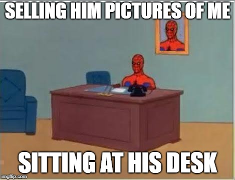 spidey | SELLING HIM PICTURES OF ME SITTING AT HIS DESK | image tagged in spidey | made w/ Imgflip meme maker