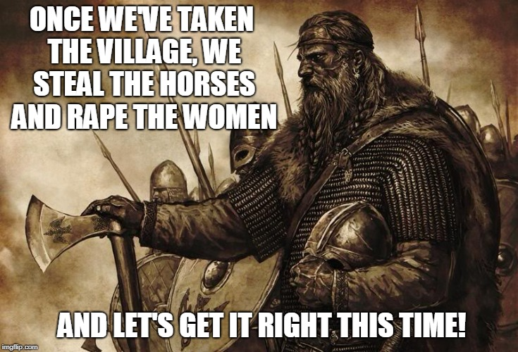 Sometimes practice makes perfect.... | ONCE WE'VE TAKEN THE VILLAGE, WE STEAL THE HORSES AND **PE THE WOMEN AND LET'S GET IT RIGHT THIS TIME! | image tagged in viking,funny memes,horses,women,historical meme | made w/ Imgflip meme maker