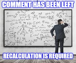 COMMENT HAS BEEN LEFT RECALCULATION IS REQUIRED | made w/ Imgflip meme maker