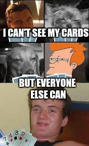 10 guy cards | I CAN'T SEE MY CARDS BUT EVERYONE ELSE CAN | image tagged in 10 guy cards | made w/ Imgflip meme maker