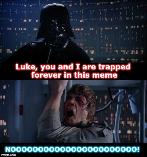 Star Wars No Meme | Luke, you and I are trapped forever in this meme NOOOOOOOOOOOOOOOOOOOOOOO! | image tagged in memes,star wars no | made w/ Imgflip meme maker