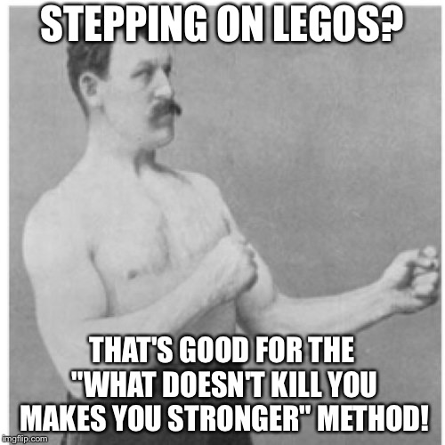 "Overly Manly Man Meme | STEPPING ON LEGOS? THAT'S GOOD FOR THE ""WHAT DOESN'T KILL YOU MAKES YOU STRONGER"" METHOD! 