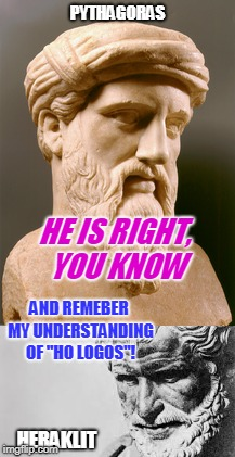 "PYTHAGORAS HERAKLIT HE IS RIGHT, YOU KNOW AND REMEBER MY UNDERSTANDING OF ""HO LOGOS""! 