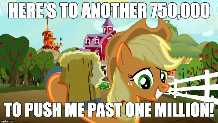 Applejack and her cider | HERE'S TO ANOTHER 750,000 TO PUSH ME PAST ONE MILLION! | image tagged in applejack and her cider | made w/ Imgflip meme maker