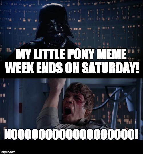 I'll be sad when it ends! The last day is on Saturday the 31st! | MY LITTLE PONY MEME WEEK ENDS ON SATURDAY! NOOOOOOOOOOOOOOOOOO! | image tagged in memes,star wars no,my little pony meme week,xanderbrony | made w/ Imgflip meme maker