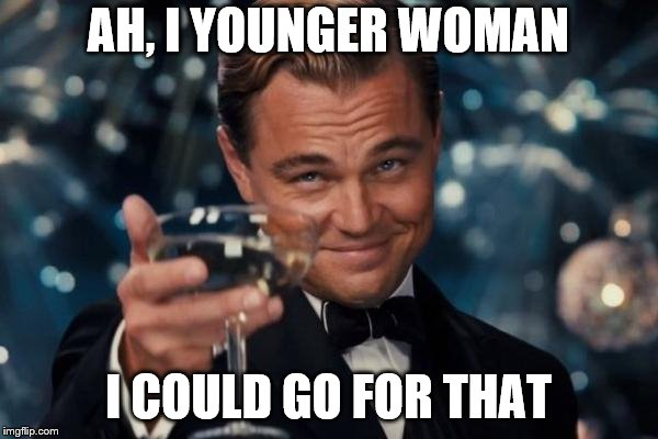 Leonardo Dicaprio Cheers Meme | AH, I YOUNGER WOMAN I COULD GO FOR THAT | image tagged in memes,leonardo dicaprio cheers | made w/ Imgflip meme maker