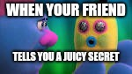 Mr.Dinkles Likes to Gossip | WHEN YOUR FRIEND TELLS YOU A JUICY SECRET | image tagged in gossip,trolls,lol,true story | made w/ Imgflip meme maker