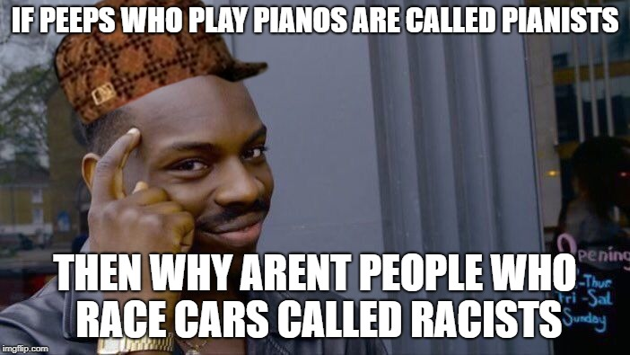 Roll Safe Think About It Meme | IF PEEPS WHO PLAY PIANOS ARE CALLED PIANISTS THEN WHY ARENT PEOPLE WHO RACE CARS CALLED RACISTS | image tagged in memes,roll safe think about it,scumbag | made w/ Imgflip meme maker
