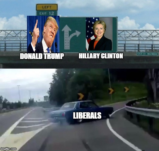 Left Exit 12 Off Ramp Meme | DONALD TRUMP LIBERALS HILLARY CLINTON | image tagged in memes,left exit 12 off ramp | made w/ Imgflip meme maker