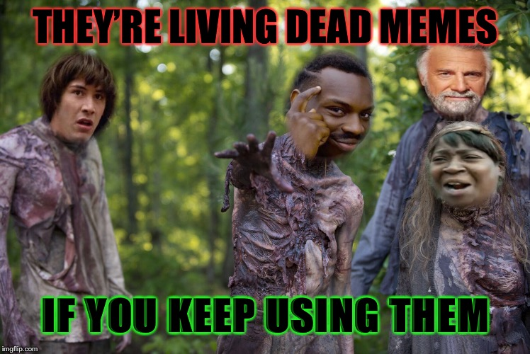 THEY'RE LIVING DEAD MEMES IF YOU KEEP USING THEM | made w/ Imgflip meme maker